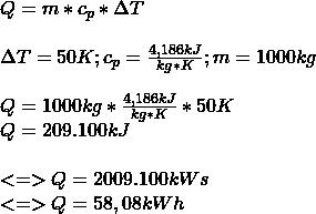 Q = m * c_p * \Delta T \\ \\ \Delta T = 50K ; c_p = \frac{4,186 kJ}{kg * K} ; m = 1000kg \\ \\ Q = 1000kg * \frac{4,186 kJ}{kg * K} * 50K \\ Q = 209.100kJ \\ \\ <=> Q = 2009.100kWs \\ <=> Q = 58,08kWh