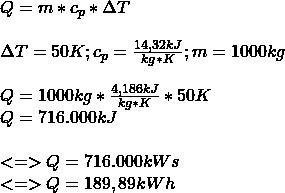 Q = m * c_p * \Delta T \\ \\ \Delta T = 50K ; c_p = \frac{14,32 kJ}{kg * K} ; m = 1000kg \\ \\ Q = 1000kg * \frac{4,186 kJ}{kg * K} * 50K \\ Q = 716.000kJ \\ \\ <=> Q = 716.000kWs \\ <=> Q = 189,89kWh